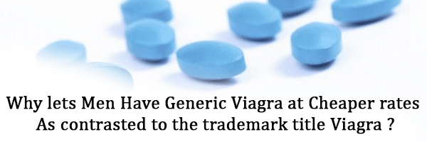 Why lets men have generic Viagra at cheaper rates as contrasted to the trademark title Viagra