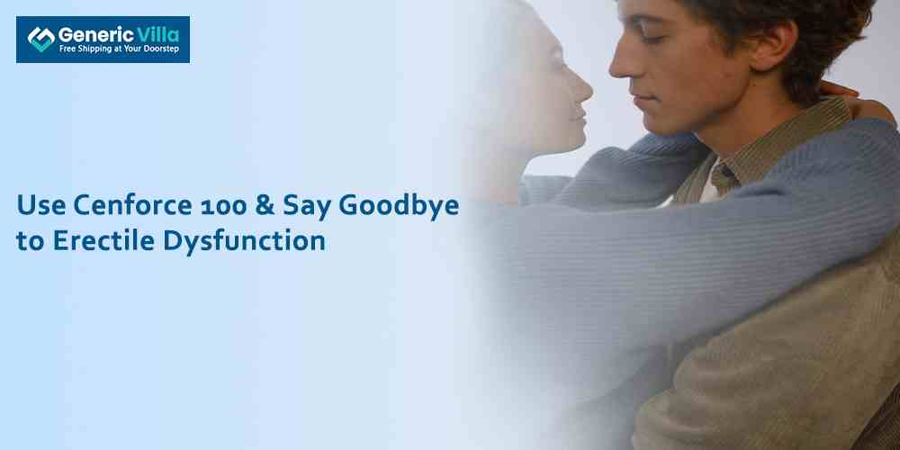 Use Cenforce 100 & Say Goodbye to Erectile Dysfunction